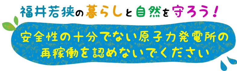 福井若狭の暮らしと自然を守ろう!安全性の十分でない原子力発電所の 再稼働を認めないでください